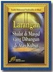 Buku Larangan Shalat Di Masjid Yang Di Bangun Di Atas Kubur